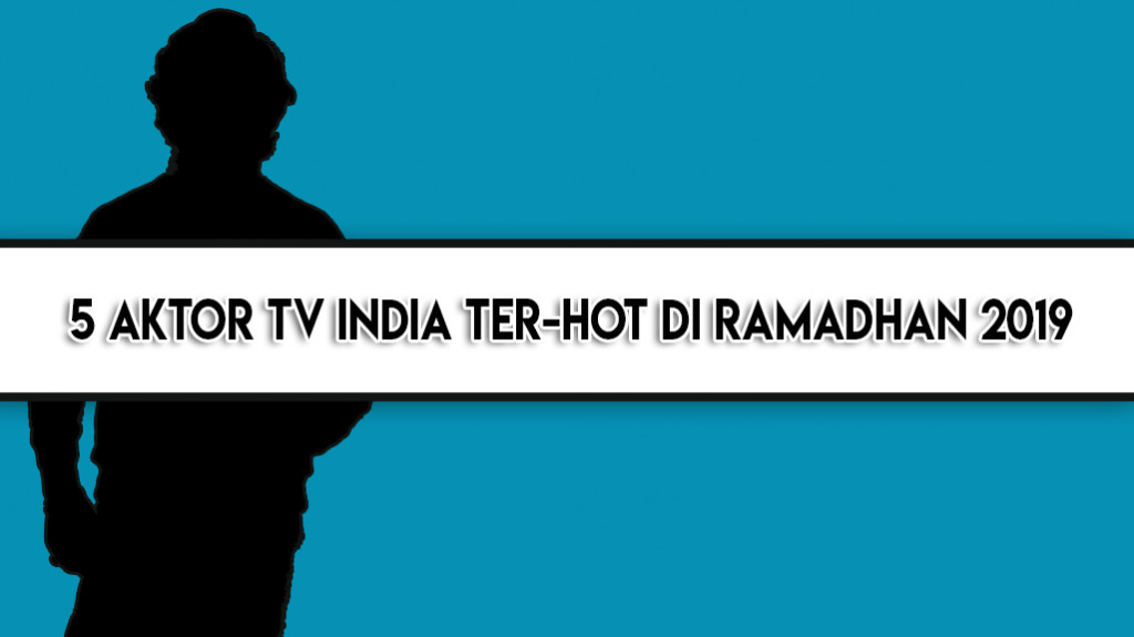 5 Aktor TV India Ter-Hot di Ramadhan 2019